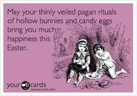 Pagan Easter Meme - may your thinly veiled pagan rituals of hollow bunnies and candy