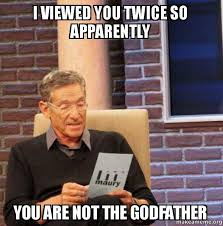 Godfather Meme - i viewed you twice so apparently you are not the godfather maury