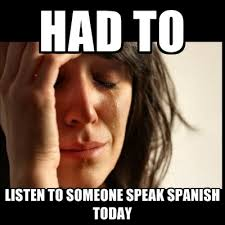 Speak Spanish Meme - had to listen to someone speak spanish today create meme