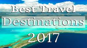 where to travel in 2017 best destinations to visit