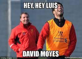 David Moyes Memes - hey hey luis david moyes laughing suarez make a meme