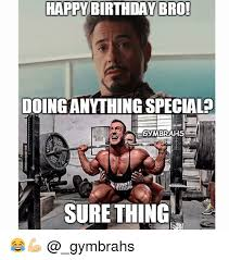 Birthday Workout Meme - happy birthday bro ooinganything special gymbrahs sure thing
