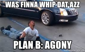 Dat Azz Meme - was finna whip dat azz plan b agony knockoutking2 meme generator