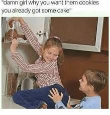 Damn Girl Meme - damn girl why you want them cookies you already got some cake