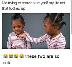 Fuck My Life Memes - me trying to convince myself my life not that fucked up