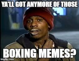 Boxing Memes - ya ll got anymore of those boxing memes imgflip