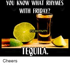 Tequila Meme - you know what rhymes with friday fsensitivity tequila cheers