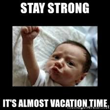 Meme Vacation - stay strong it s almost vacation time stay strong meme meme
