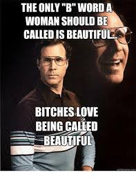 Bitches Love Meme - the only b word a woman should be called is beautiful bitches love