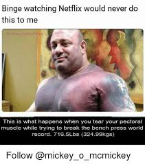 Bench Press World Record Binge Watching Netflix Would Never Do This To Me Ckey This Is What