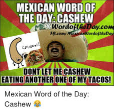 Mexican Word Of The Day Meme - mexican word of the day cashew wordottaedaycom fbcomn giant