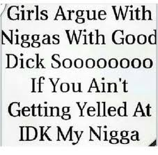girls argue with niggas with good dick sooooo00o if you ain t