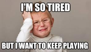 I M So Tired Meme - i m so tired but i want to keep playing first world toddler
