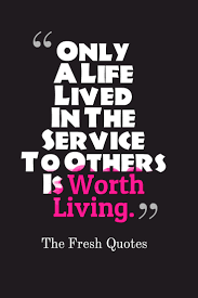 quotes about helping others in the bible only a life lived in the service to others is worth living albert