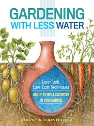 gardening with less water low tech low cost techniques use up
