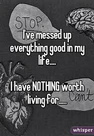 I Messed Up On The - ve messed up everything good in my life i have nothing worth