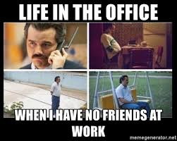 No Friends Meme - life in the office when i have no friends at work lonely pablo