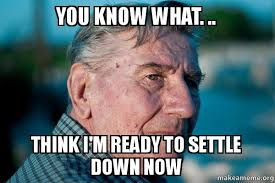 Settle Down Meme - you know what think i m ready to settle down now marriage