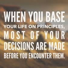 when you base your life on principles most of your decisions are