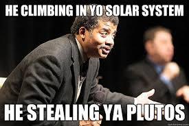 Neil Tyson Degrasse Meme - he climbing in yo solar system he stealing ya plutos neil degrasse