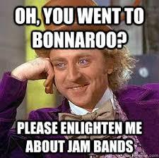 Bonnaroo Meme - oh you went to bonnaroo please enlighten me about jam bands