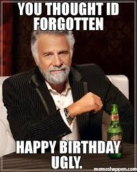 Most Interesting Man Birthday Meme - you thought id forgotten happy birthday ugly meme the most