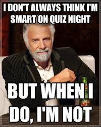Meme Quiz - i don t always think i m smart on quiz night but when i do i m not