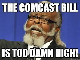 Comcast Meme - the comcast bill is too damn high too high quickmeme