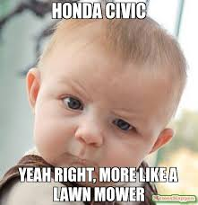 Honda Civic Memes - honda civic yeah right more like a lawn mower meme skeptical baby