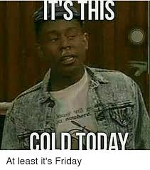 Today Is Friday Meme - cold today at least it s friday it s friday meme on sizzle