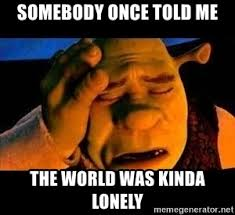 Somebody Once Told Me Meme - somebody once told me the world was kinda lonely crestfallen shrek
