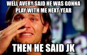 Tom Brady Crying Meme - well avery said he was gonna play with me next year then he said
