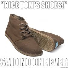 Toms Shoes Meme - nice tom s shoes said no one ever toms quickmeme