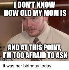 Mom Birthday Meme - dontknow how oldmy mom is andatthis point tm tooafraid toask