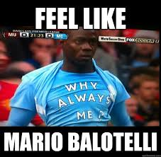 Balotelli Meme - feel like mario balotelli why always me quickmeme