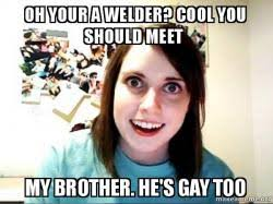 Too Gay Meme - oh your a welder cool you should meet my brother he s gay too