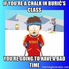 Bad Time Meme Generator - if you re a chalk in burić s class you re going to have a bad time