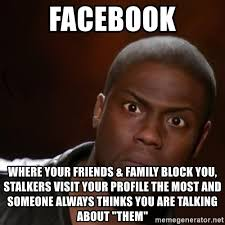 Memes About Stalkers - facebook where your friends family block you stalkers visit