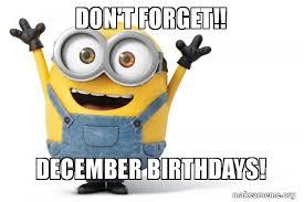 December Birthday Meme - don t forget december birthdays happy minion make a meme