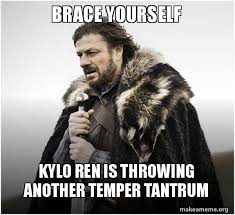 Tantrum Meme - brace yourself kylo ren is throwing another temper tantrum brace