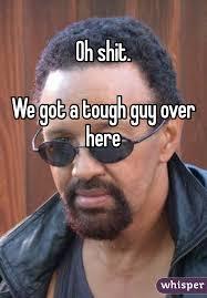 Tough Guy Meme - shit we got a tough guy over here