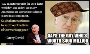 Larry David Meme - my ancestors fought for the 8 hour workday and today too many