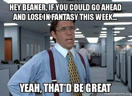 Beaner Meme - hey beaner if you could go ahead and lose in fantasy this week