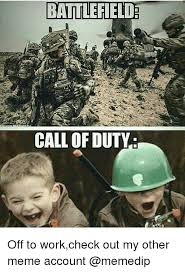 Call Of Duty Meme - battlefield call of duty off to workcheck out my other meme