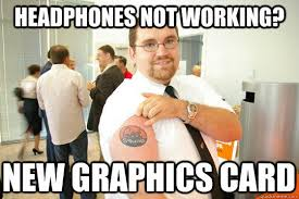 Not Working Meme - headphones not working new graphics card geeksquad gus quickmeme
