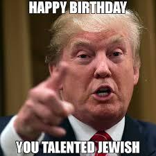 Jewish Memes - happy birthday you talented jewish meme trump yelling 66685