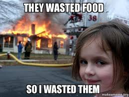 Wasted Meme - they wasted food so i wasted them disaster girl make a meme