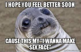 Feel Better Meme - i hope you feel better soon cause this my quot i wanna make sex