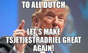 Dutch Memes - to all dutch let s make tsjetjestradriel great again meme