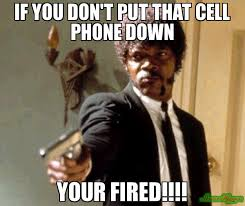 Get Off Your Phone Meme - if you don t put that cell phone down your fired meme say that